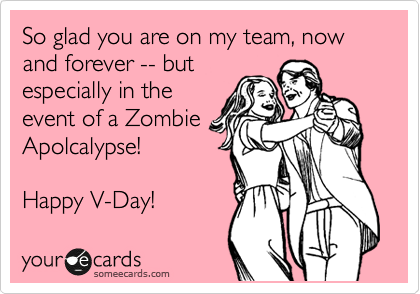 So glad you are on my team, now and forever -- but especially in the event of a Zombie Apolcalypse!  Happy V-Day!