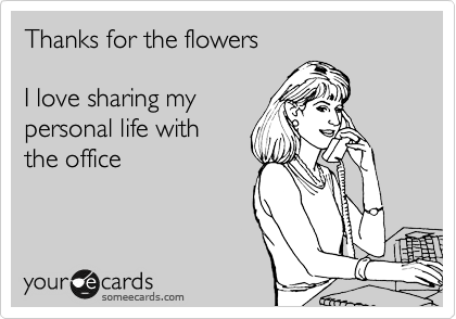 Thanks for the flowers  I love sharing my personal life with the office