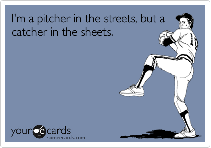 I'm a pitcher in the streets, but a catcher in the sheets.