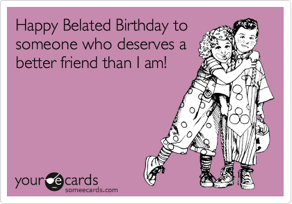 Happy Belated Birthday to someone who deserves a better friend than I am!