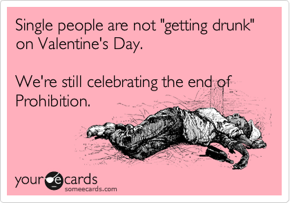 "Single people are not ""getting drunk"" on Valentine's Day.  We're still celebrating the end of Prohibition."