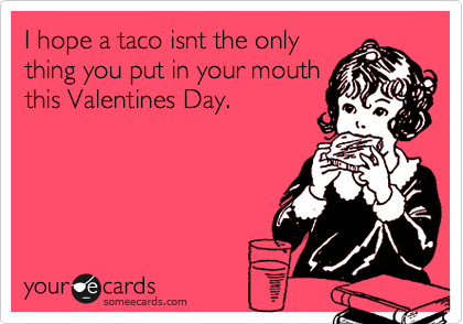 I hope a taco isnt the only thing you put in your mouth this Valentines Day.