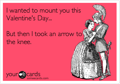 I wanted to mount you this Valentine's Day...  But then I took an arrow to the knee.