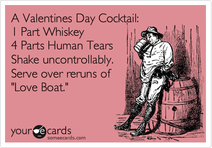 """A Valentines Day Cocktail: 1 Part Whiskey 4 Parts Human Tears Shake uncontrollably.  Serve over reruns of """"Love Boat."""""""