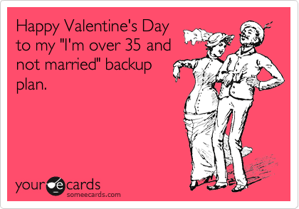 "Happy Valentine's Day to my ""I'm over 35 and not married"" backup  plan."