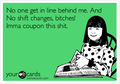 No one get in line behind me. And No shift changes, bitches! Imma coupon this shit.