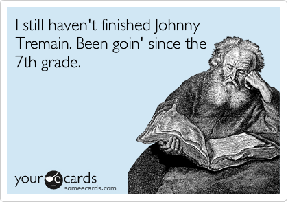 I still haven't finished Johnny Tremain. Been goin' since the 7th grade.
