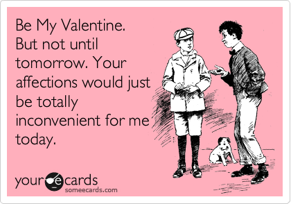 Be My Valentine. But not until tomorrow. Your affections would just be totally inconvenient for me today.