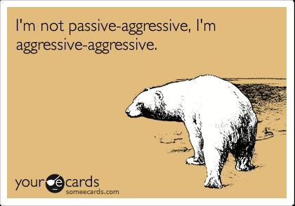 I'm not passive-aggressive, I'm aggressive-aggressive.
