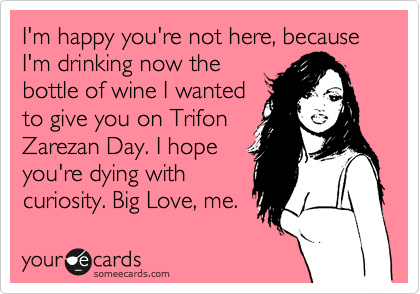 I'm happy you're not here, because I'm drinking now the bottle of wine I wanted to give you on Trifon Zarezan Day. I hope you're dying with curiosity. Big Love, me.