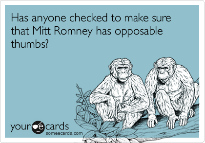 Has anyone checked to make sure that Mitt Romney has opposable thumbs?