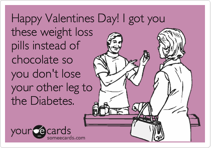 Happy Valentines Day! I got you these weight loss pills instead of chocolate so you don't lose your other leg to the Diabetes.