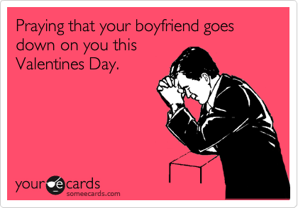 Praying that your boyfriend goes down on you this Valentines Day.