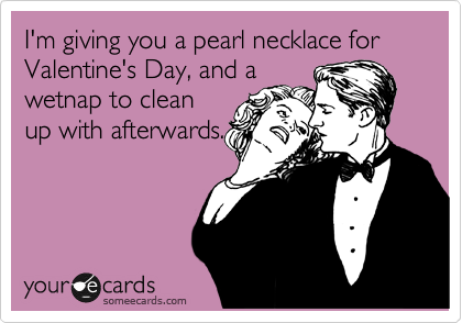 I'm giving you a pearl necklace for Valentine's Day, and a wetnap to clean up with afterwards.