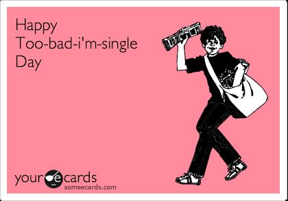 Happy Too-bad-i'm-single  Day