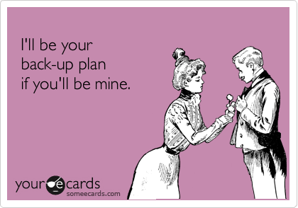I'll be your   back-up plan   if you'll be mine.