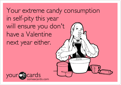 Your extreme candy consumption in self-pity this year will ensure you don't have a Valentine next year either.