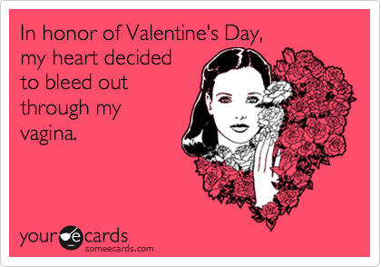 In honor of Valentine's Day,  my heart decided  to bleed out  through my vagina.