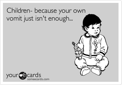 Children- because your own vomit just isn't enough...