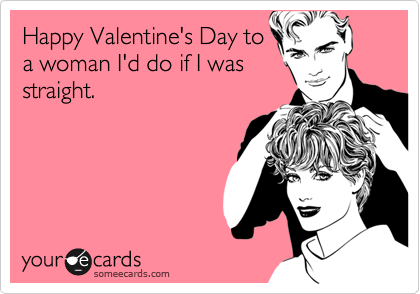 Happy Valentine's Day to a woman I'd do if I was straight.