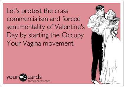Let's protest the crass commercialism and forced sentimentality of Valentine's Day by starting the Occupy Your Vagina movement.