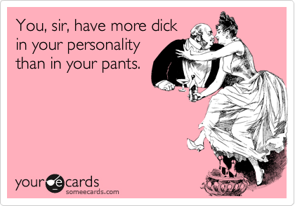 You, sir, have more dick in your personality than in your pants.