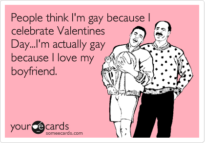 People think I'm gay because I celebrate Valentines Day...I'm actually gay because I love my boyfriend.