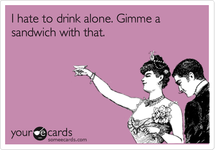 I hate to drink alone. Gimme a sandwich with that.