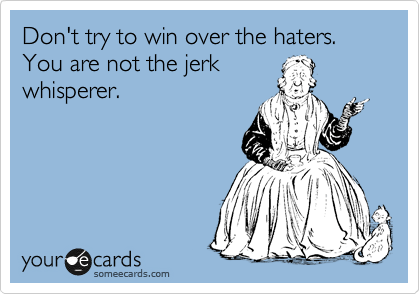 Don't try to win over the haters. You are not the jerk whisperer.