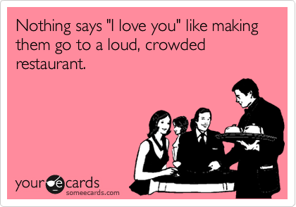"Nothing says ""I love you"" like making them go to a loud, crowded restaurant."