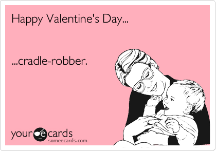 Happy Valentine's Day...   ...cradle-robber.