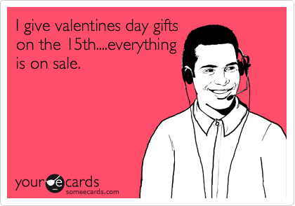 I give valentines day gifts on the 15th....everything is on sale.