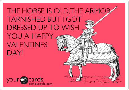 THE HORSE IS OLD,THE ARMOR TARNISHED BUT I GOT DRESSED UP TO WISH YOU A HAPPY VALENTINES DAY!
