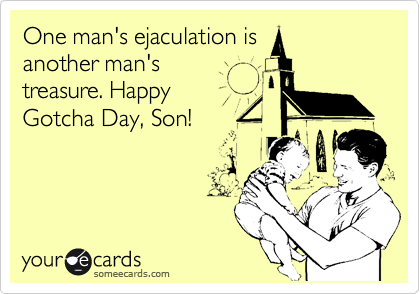 One man's ejaculation is another man's treasure. Happy Gotcha Day, Son!