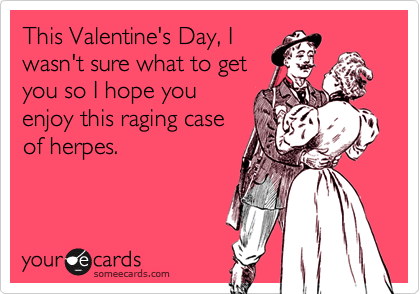 This Valentine's Day, I wasn't sure what to get you so I hope you enjoy this raging case of herpes.