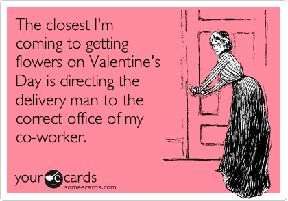 The closest I'm coming to getting flowers on Valentine's Day is directing the delivery man to the correct office of my co-worker.