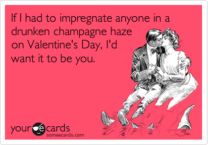 If I had to impregnate anyone in a drunken champagne haze on Valentine's Day, I'd want it to be you.