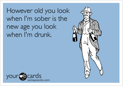 However old you look when I'm sober is the new age you look when I'm drunk.