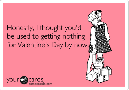 Honestly, I thought you'd be used to getting nothing for Valentine's Day by now.