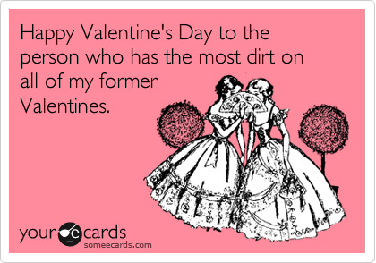 Happy Valentine's Day to the person who has the most dirt on  all of my former Valentines.