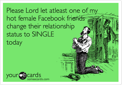 Please Lord let atleast one of my  hot female Facebook friends change their relationship status to SINGLE today