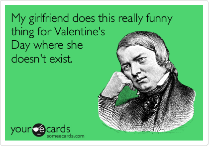 My girlfriend does this really funny thing for Valentine's Day where she doesn't exist.