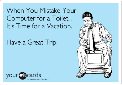 When You Mistake Your Computer for a Toilet... It's Time for a Vacation.  Have a Great Trip!