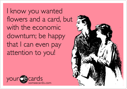 I know you wanted flowers and a card, but  with the economic downturn; be happy that I can even pay attention to you!