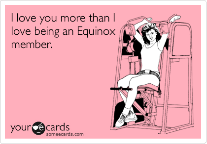 I love you more than I love being an Equinox member.