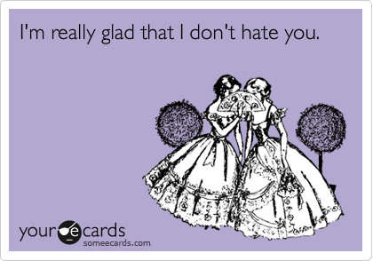 I'm really glad that I don't hate you.