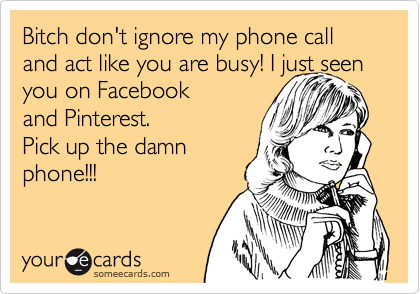 Bitch don't ignore my phone call and act like you are busy! I just seen