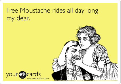 Free Moustache rides all day long my dear.