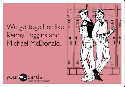 We go together like Kenny Loggins and Michael McDonald.