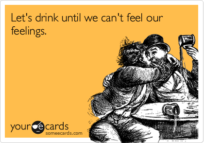 Let's drink until we can't feel our feelings.